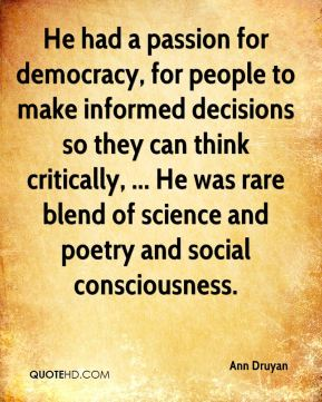 He had a passion for democracy, for people to make informed decisions so they can think critically, ... He was rare blend of science and poetry and social consciousness.