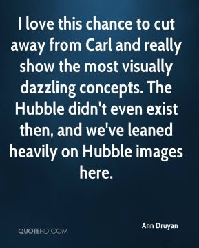 Ann Druyan - I love this chance to cut away from Carl and really show the most visually dazzling concepts. The Hubble didn't even exist then, and we've leaned heavily on Hubble images here.
