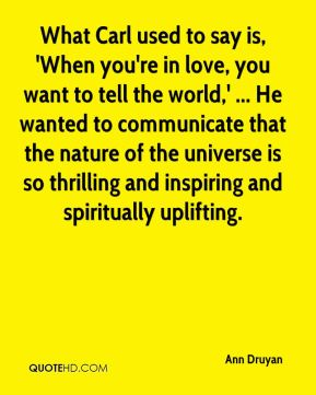 What Carl used to say is, 'When you're in love, you want to tell the world,' ... He wanted to communicate that the nature of the universe is so thrilling and inspiring and spiritually uplifting.