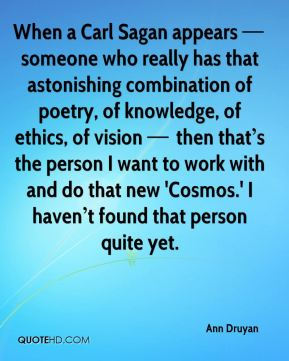 When a Carl Sagan appears — someone who really has that astonishing combination of poetry, of knowledge, of ethics, of vision — then that's the person I want to work with and do that new 'Cosmos.' I haven't found that person quite yet.