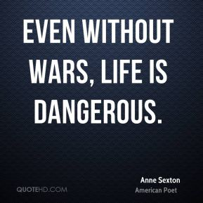 Even without wars, life is dangerous.