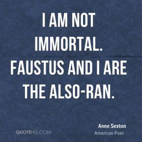 I am not immortal. Faustus and I are the also-ran.