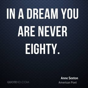In a dream you are never eighty.