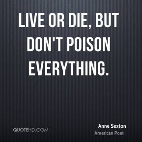 Anne Sexton - Live or die, but don't poison everything.