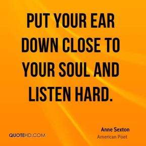 Anne Sexton - Put your ear down close to your soul and listen hard.