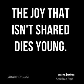 Anne Sexton - The joy that isn't shared dies young.