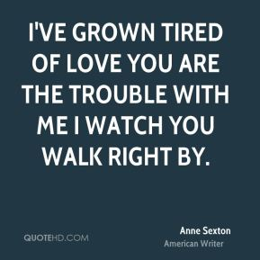 Anne Sexton - I've grown tired of love You are the trouble with me I watch you walk right by.