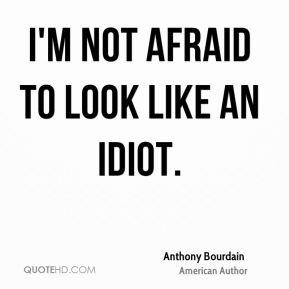 I'm not afraid to look like an idiot.