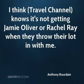Anthony Bourdain - I think (Travel Channel) knows it's not getting Jamie Oliver or Rachel Ray when they throw their lot in with me.