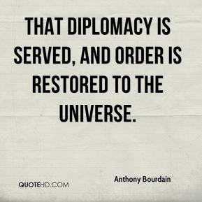 Anthony Bourdain - that diplomacy is served, and order is restored to the universe.