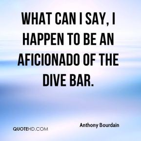 Anthony Bourdain - What can I say, I happen to be an aficionado of the dive bar.