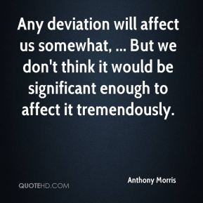 Anthony Morris - Any deviation will affect us somewhat, ... But we don't think it would be significant enough to affect it tremendously.