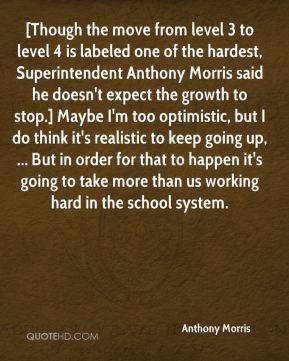 Anthony Morris - [Though the move from level 3 to level 4 is labeled one of the hardest, Superintendent Anthony Morris said he doesn't expect the growth to stop.] Maybe I'm too optimistic, but I do think it's realistic to keep going up, ... But in order for that to happen it's going to take more than us working hard in the school system.
