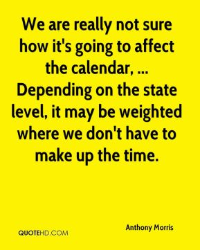 Anthony Morris - We are really not sure how it's going to affect the calendar, ... Depending on the state level, it may be weighted where we don't have to make up the time.