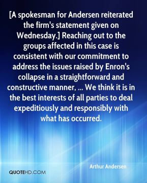 [A spokesman for Andersen reiterated the firm's statement given on Wednesday.] Reaching out to the groups affected in this case is consistent with our commitment to address the issues raised by Enron's collapse in a straightforward and constructive manner, ... We think it is in the best interests of all parties to deal expeditiously and responsibly with what has occurred.