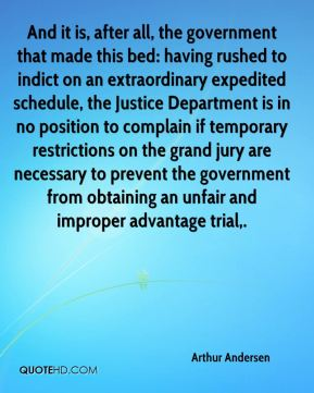 Arthur Andersen - And it is, after all, the government that made this bed: having rushed to indict on an extraordinary expedited schedule, the Justice Department is in no position to complain if temporary restrictions on the grand jury are necessary to prevent the government from obtaining an unfair and improper advantage trial.
