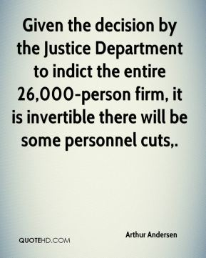 Given the decision by the Justice Department to indict the entire 26,000-person firm, it is invertible there will be some personnel cuts.