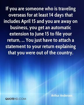 If you are someone who is traveling overseas for at least 14 days that includes April 15 and you are away on business, you get an automatic extension to June 15 to file your return, ... You just have to attach a statement to your return explaining that you were out of the country.