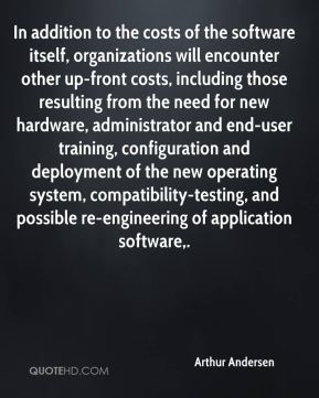 Arthur Andersen - In addition to the costs of the software itself, organizations will encounter other up-front costs, including those resulting from the need for new hardware, administrator and end-user training, configuration and deployment of the new operating system, compatibility-testing, and possible re-engineering of application software.