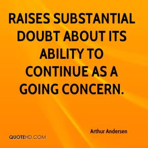 Arthur Andersen - raises substantial doubt about its ability to continue as a going concern.