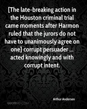 [The late-breaking action in the Houston criminal trial came moments after Harmon ruled that the jurors do not have to unanimously agree on one] corrupt persuader ... acted knowingly and with corrupt intent.