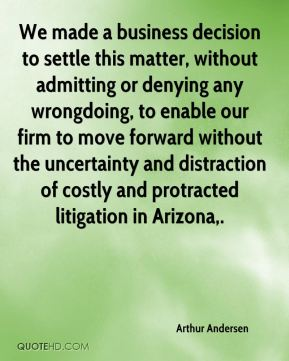 We made a business decision to settle this matter, without admitting or denying any wrongdoing, to enable our firm to move forward without the uncertainty and distraction of costly and protracted litigation in Arizona.
