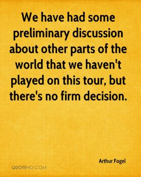 Arthur Fogel - We have had some preliminary discussion about other parts of the world that we haven't played on this tour, but there's no firm decision.
