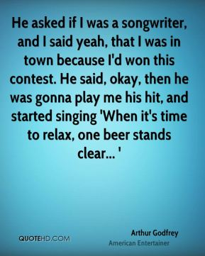 Arthur Godfrey - He asked if I was a songwriter, and I said yeah, that I was in town because I'd won this contest. He said, okay, then he was gonna play me his hit, and started singing 'When it's time to relax, one beer stands clear... '