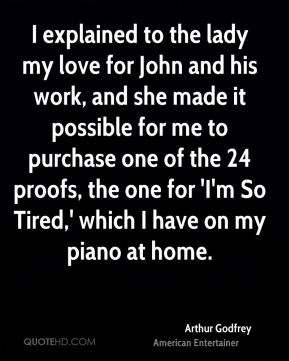 Arthur Godfrey - I explained to the lady my love for John and his work, and she made it possible for me to purchase one of the 24 proofs, the one for 'I'm So Tired,' which I have on my piano at home.