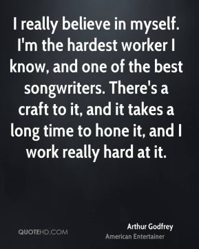 Arthur Godfrey - I really believe in myself. I'm the hardest worker I know, and one of the best songwriters. There's a craft to it, and it takes a long time to hone it, and I work really hard at it.