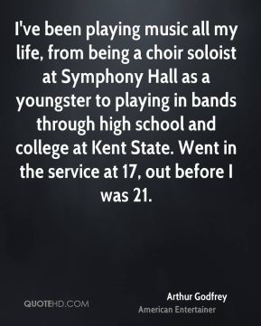 Arthur Godfrey - I've been playing music all my life, from being a choir soloist at Symphony Hall as a youngster to playing in bands through high school and college at Kent State. Went in the service at 17, out before I was 21.