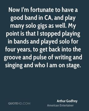Arthur Godfrey - Now I'm fortunate to have a good band in CA, and play many solo gigs as well. My point is that I stopped playing in bands and played solo for four years, to get back into the groove and pulse of writing and singing and who I am on stage.