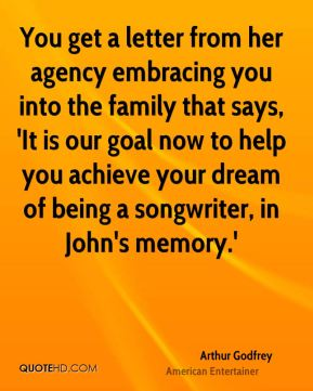 Arthur Godfrey - You get a letter from her agency embracing you into the family that says, 'It is our goal now to help you achieve your dream of being a songwriter, in John's memory.'