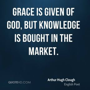 Arthur Hugh Clough - Grace is given of god, but knowledge is bought in the market.