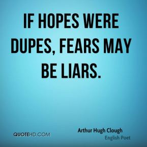 If hopes were dupes, fears may be liars.