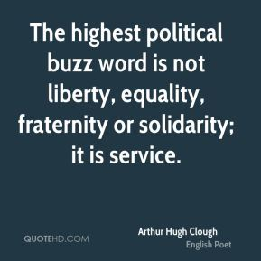Arthur Hugh Clough - The highest political buzz word is not liberty, equality, fraternity or solidarity; it is service.