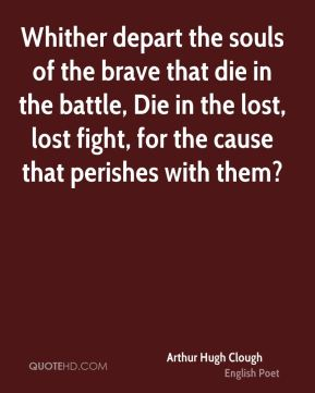 Arthur Hugh Clough - Whither depart the souls of the brave that die in the battle, Die in the lost, lost fight, for the cause that perishes with them?
