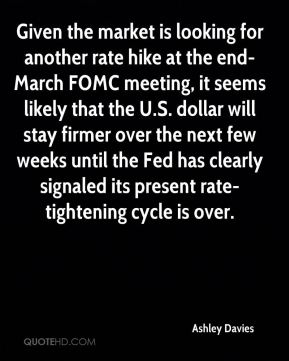 Ashley Davies - Given the market is looking for another rate hike at the end-March FOMC meeting, it seems likely that the U.S. dollar will stay firmer over the next few weeks until the Fed has clearly signaled its present rate-tightening cycle is over.
