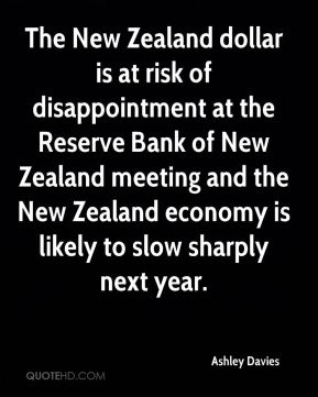 Ashley Davies - The New Zealand dollar is at risk of disappointment at the Reserve Bank of New Zealand meeting and the New Zealand economy is likely to slow sharply next year.