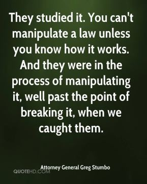They studied it. You can't manipulate a law unless you know how it works. And they were in the process of manipulating it, well past the point of breaking it, when we caught them.