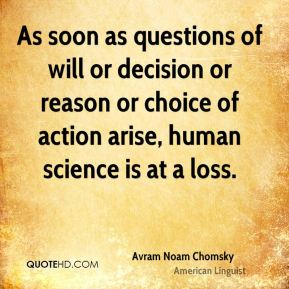 As soon as questions of will or decision or reason or choice of action arise, human science is at a loss.