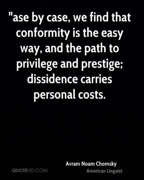 """ase by case, we find that conformity is the easy way, and the path to privilege and prestige; dissidence carries personal costs."