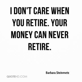 I don't care when you retire. Your money can never retire.