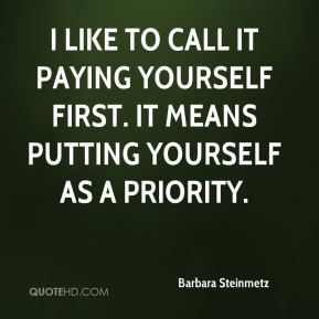 I like to call it paying yourself first. It means putting yourself as a priority.