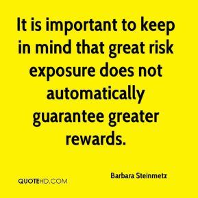 Barbara Steinmetz - It is important to keep in mind that great risk exposure does not automatically guarantee greater rewards.