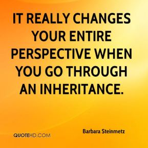 It really changes your entire perspective when you go through an inheritance.