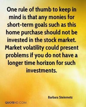 Barbara Steinmetz - One rule of thumb to keep in mind is that any monies for short-term goals such as this home purchase should not be invested in the stock market. Market volatility could present problems if you do not have a longer time horizon for such investments.