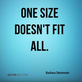 One size doesn't fit all.