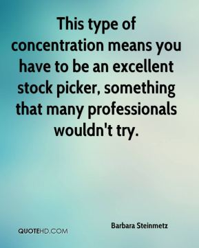 Barbara Steinmetz - This type of concentration means you have to be an excellent stock picker, something that many professionals wouldn't try.