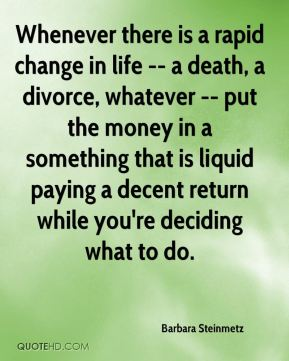 Whenever there is a rapid change in life -- a death, a divorce, whatever -- put the money in a something that is liquid paying a decent return while you're deciding what to do.